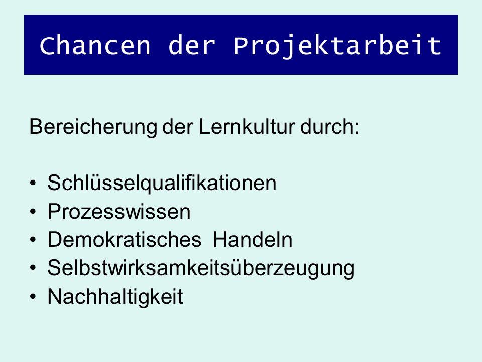 Chancen der Projektarbeit Bereicherung der Lernkultur durch: Schlüsselqualifikationen Prozesswissen Demokratisches Handeln Selbstwirksamkeitsüberzeugu