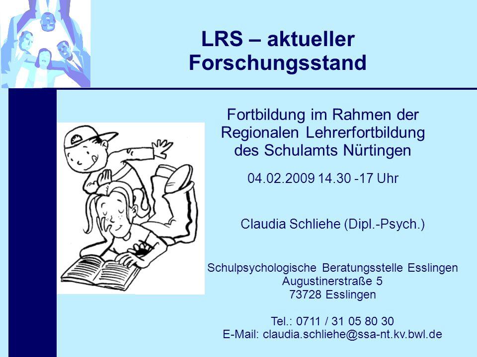 LRS – aktueller Forschungsstand Fortbildung im Rahmen der Regionalen Lehrerfortbildung des Schulamts Nürtingen 04.02.2009 14.30 -17 Uhr Claudia Schlie