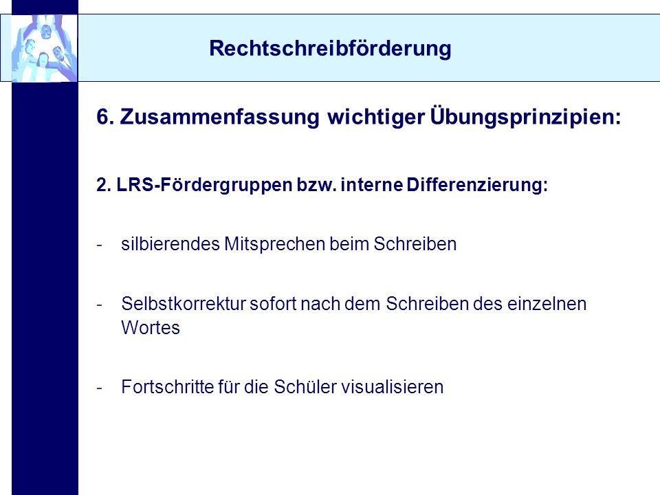 Rechtschreibförderung 6. Zusammenfassung wichtiger Übungsprinzipien: 2. LRS-Fördergruppen bzw. interne Differenzierung: -silbierendes Mitsprechen beim