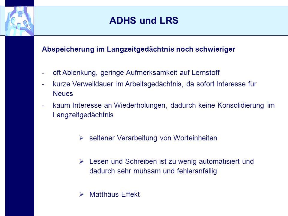 ADHS und LRS Abspeicherung im Langzeitgedächtnis noch schwieriger -oft Ablenkung, geringe Aufmerksamkeit auf Lernstoff -kurze Verweildauer im Arbeitsg
