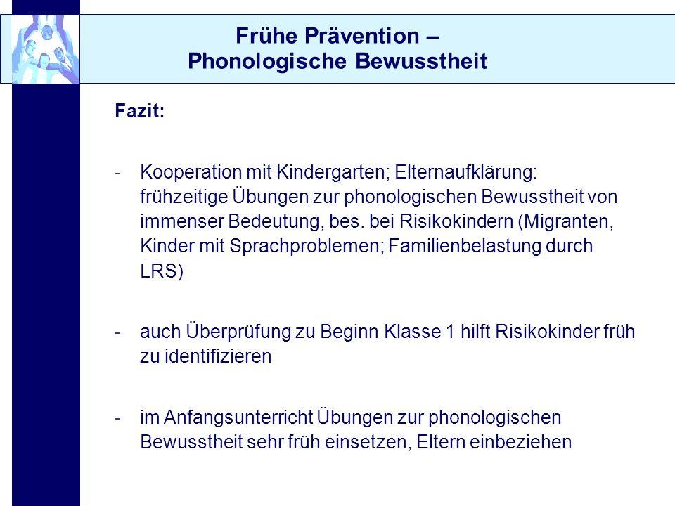 Frühe Prävention – Phonologische Bewusstheit Fazit: -Kooperation mit Kindergarten; Elternaufklärung: frühzeitige Übungen zur phonologischen Bewussthei