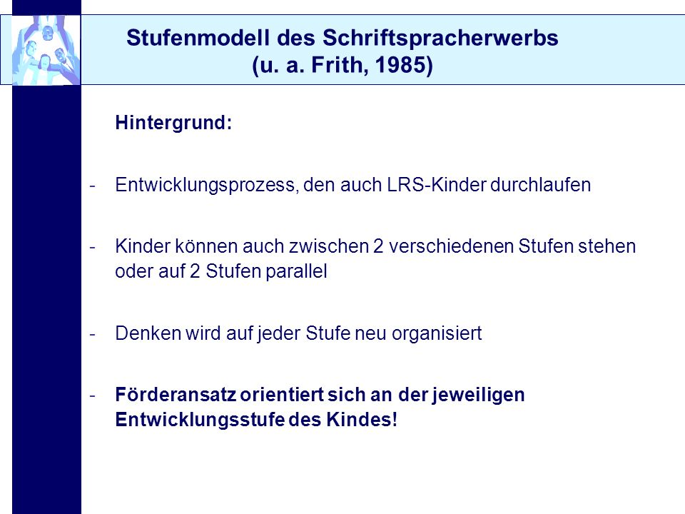 Stufenmodell des Schriftspracherwerbs (u. a. Frith, 1985) Hintergrund: -Entwicklungsprozess, den auch LRS-Kinder durchlaufen -Kinder können auch zwisc