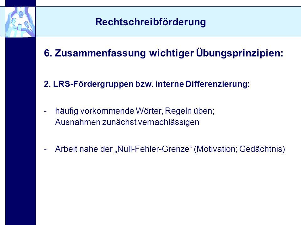Rechtschreibförderung 6. Zusammenfassung wichtiger Übungsprinzipien: 2. LRS-Fördergruppen bzw. interne Differenzierung: -häufig vorkommende Wörter, Re