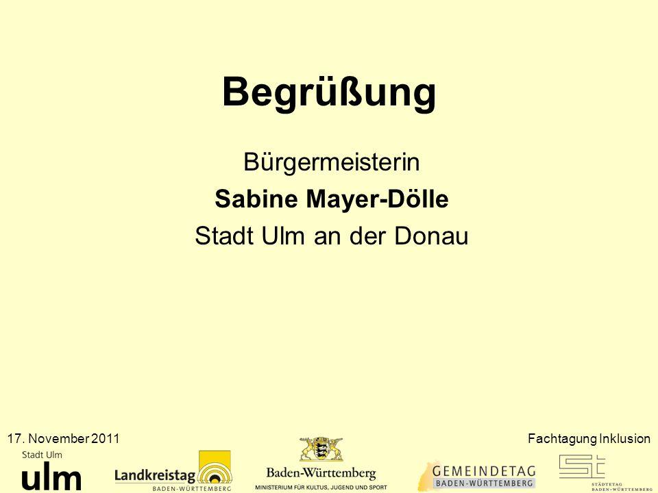 Begrüßung Bürgermeisterin Sabine Mayer-Dölle Stadt Ulm an der Donau 17. November 2011Fachtagung Inklusion