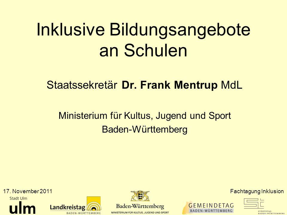 Inklusive Bildungsangebote an Schulen Staatssekretär Dr. Frank Mentrup MdL Ministerium für Kultus, Jugend und Sport Baden-Württemberg 17. November 201