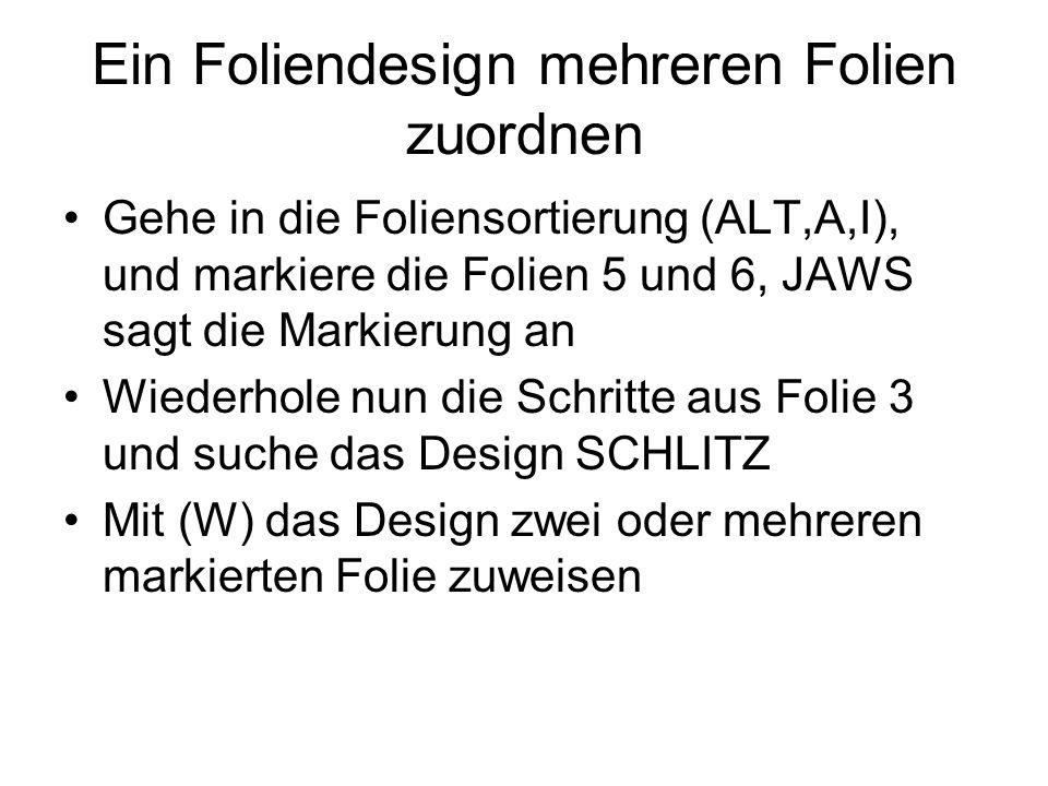 Ein Foliendesign mehreren Folien zuordnen Gehe in die Foliensortierung (ALT,A,I), und markiere die Folien 5 und 6, JAWS sagt die Markierung an Wiederh