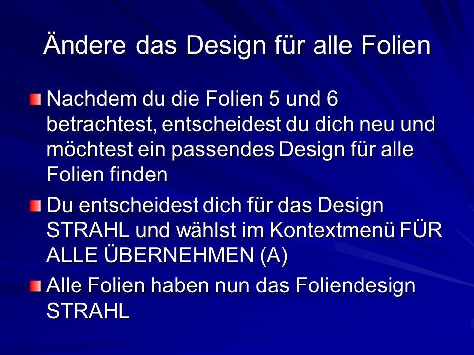 Ändere das Design für alle Folien Nachdem du die Folien 5 und 6 betrachtest, entscheidest du dich neu und möchtest ein passendes Design für alle Folie