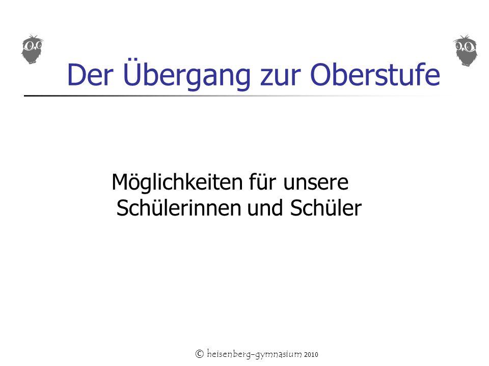 © heisenberg-gymnasium 2010 Der Übergang zur Oberstufe Möglichkeiten für unsere Schülerinnen und Schüler