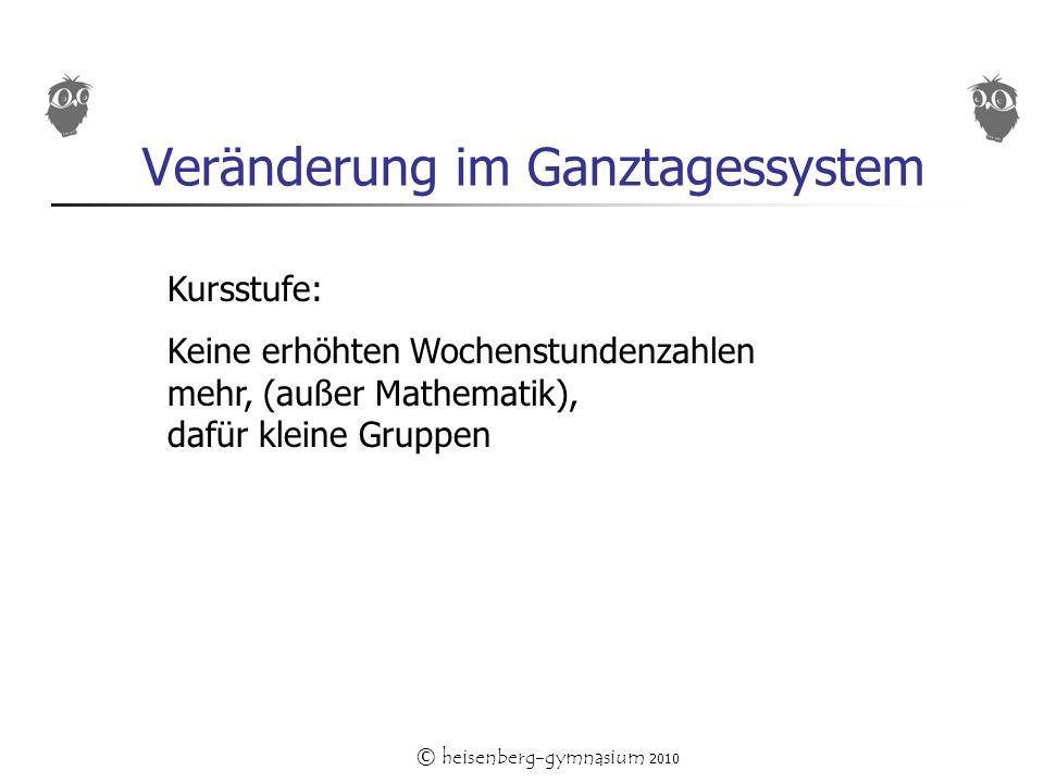 © heisenberg-gymnasium 2010 Veränderung im Ganztagessystem Kursstufe: Keine erhöhten Wochenstundenzahlen mehr, (außer Mathematik), dafür kleine Gruppen