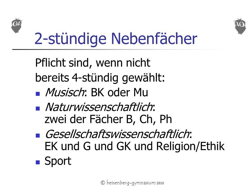 © heisenberg-gymnasium 2010 2-stündige Nebenfächer Pflicht sind, wenn nicht bereits 4-stündig gewählt: Musisch: BK oder Mu Naturwissenschaftlich: zwei