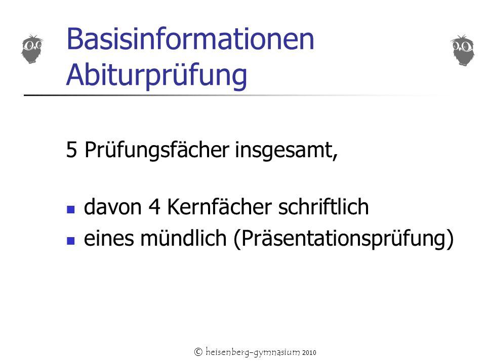 © heisenberg-gymnasium 2010 Basisinformationen Abiturprüfung 5 Prüfungsfächer insgesamt, davon 4 Kernfächer schriftlich eines mündlich (Präsentationsprüfung)