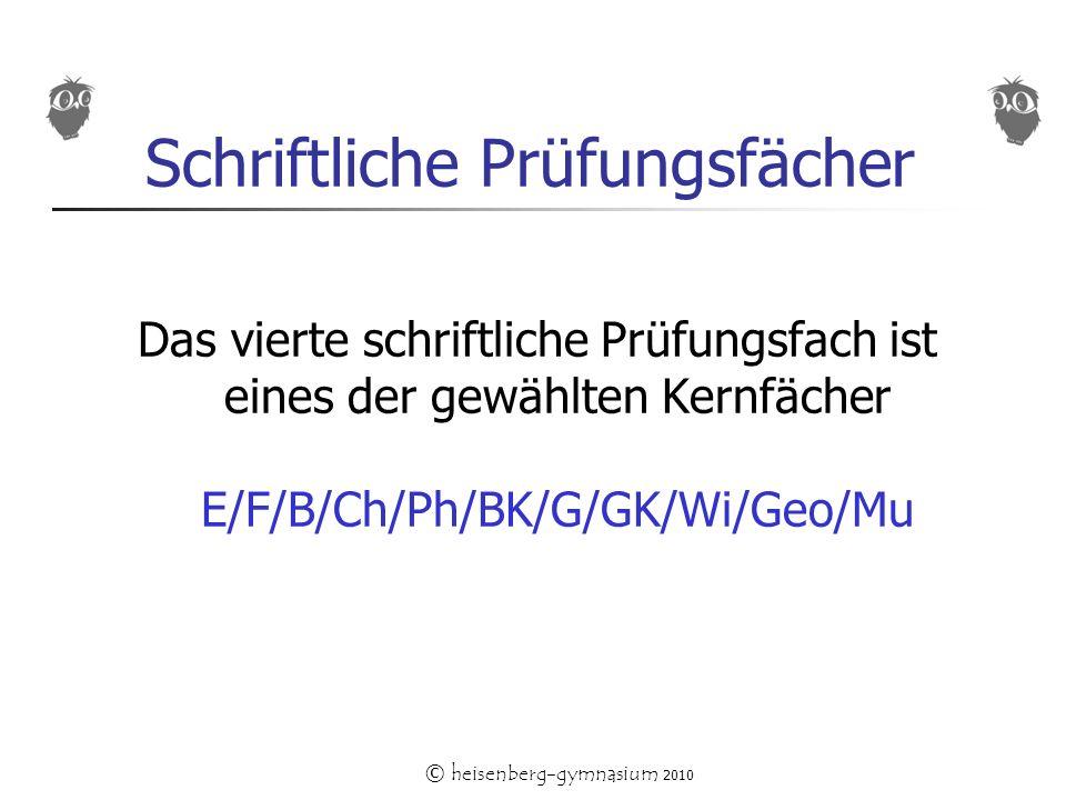 © heisenberg-gymnasium 2010 Schriftliche Prüfungsfächer Das vierte schriftliche Prüfungsfach ist eines der gewählten Kernfächer E/F/B/Ch/Ph/BK/G/GK/Wi/Geo/Mu
