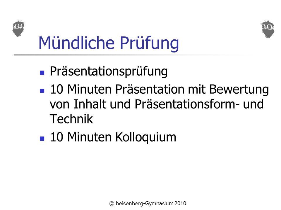 © heisenberg-Gymnasium 2010 Mündliche Prüfung Präsentationsprüfung 10 Minuten Präsentation mit Bewertung von Inhalt und Präsentationsform- und Technik 10 Minuten Kolloquium