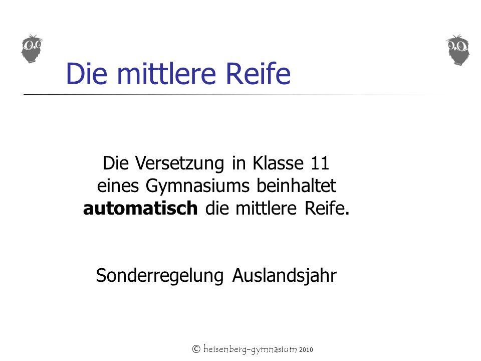 © heisenberg-gymnasium 2010 Die mittlere Reife Die Versetzung in Klasse 11 eines Gymnasiums beinhaltet automatisch die mittlere Reife.