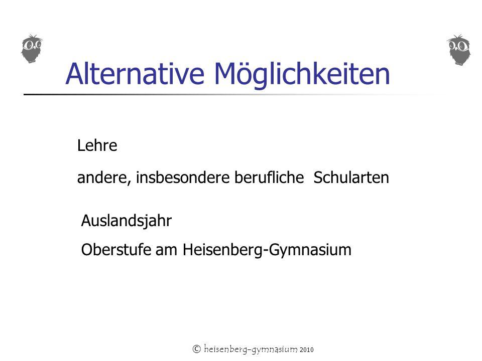 © heisenberg-gymnasium 2010 Alternative Möglichkeiten Lehre andere, insbesondere berufliche Schularten Auslandsjahr Oberstufe am Heisenberg-Gymnasium