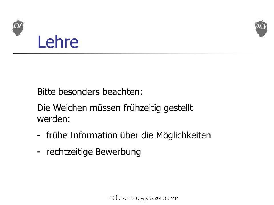 © heisenberg-gymnasium 2010 Lehre Bitte besonders beachten: Die Weichen müssen frühzeitig gestellt werden: - frühe Information über die Möglichkeiten - rechtzeitige Bewerbung