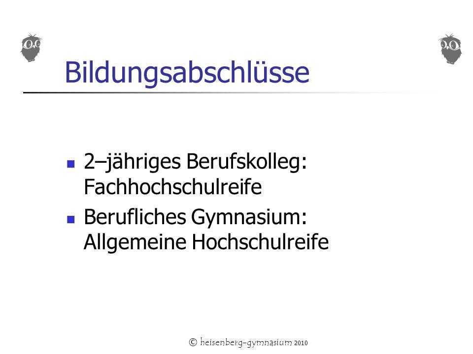 © heisenberg-gymnasium 2010 Bildungsabschlüsse 2–jähriges Berufskolleg: Fachhochschulreife Berufliches Gymnasium: Allgemeine Hochschulreife