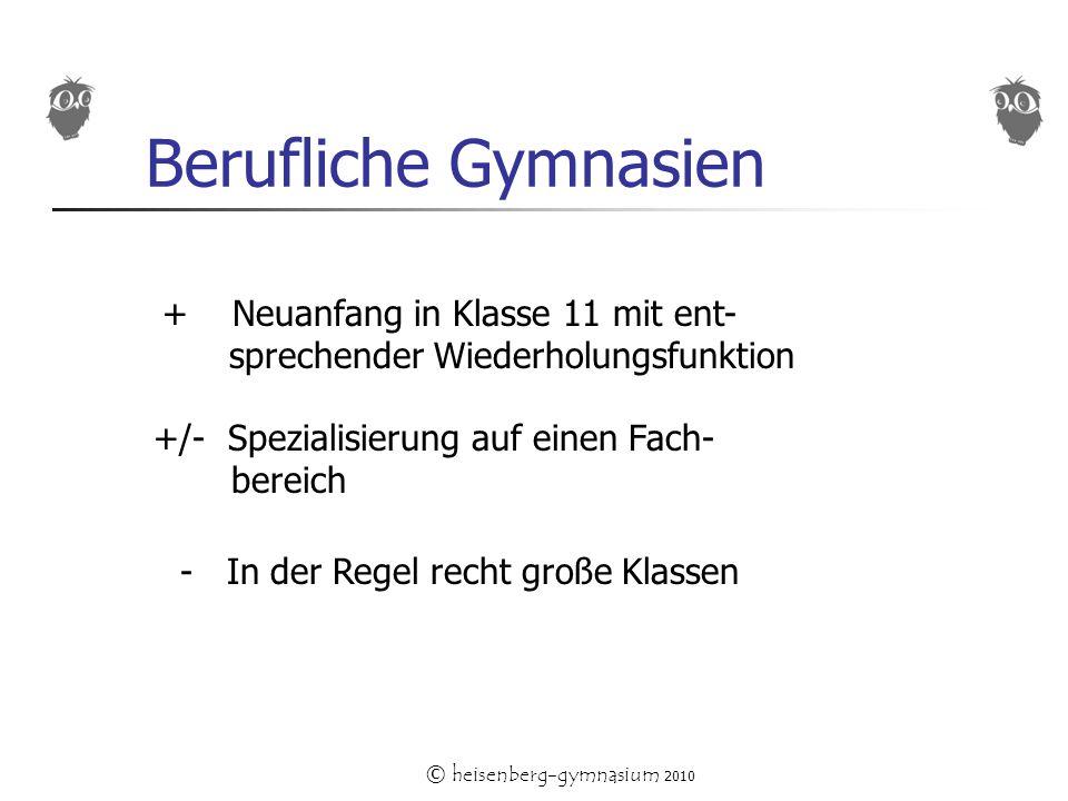 © heisenberg-gymnasium 2010 Berufliche Gymnasien + Neuanfang in Klasse 11 mit ent- sprechender Wiederholungsfunktion +/- Spezialisierung auf einen Fach- bereich - In der Regel recht große Klassen