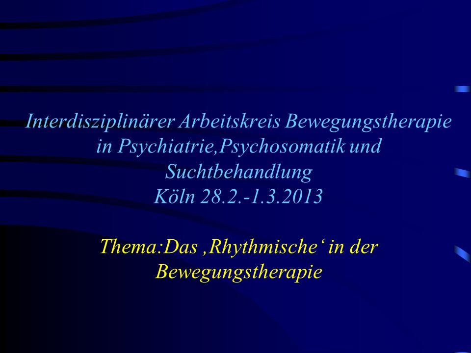 Interdisziplinärer Arbeitskreis Bewegungstherapie in Psychiatrie,Psychosomatik und Suchtbehandlung Köln 28.2.-1.3.2013 Thema:Das Rhythmische in der Be