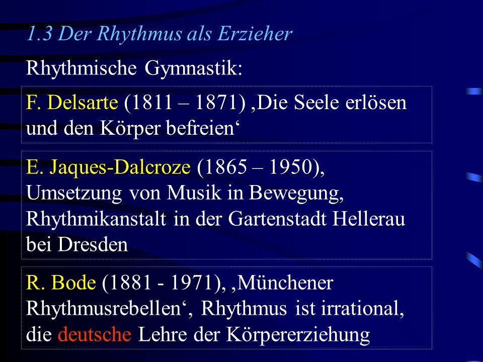 1.3 Der Rhythmus als Erzieher Rhythmische Gymnastik: F. Delsarte (1811 – 1871) Die Seele erlösen und den Körper befreien E. Jaques-Dalcroze (1865 – 19