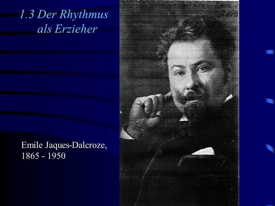 1.3 Der Rhythmus als Erzieher Emile Jaques-Dalcroze, 1865 - 1950
