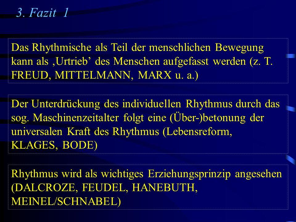 3. Fazit 1 Das Rhythmische als Teil der menschlichen Bewegung kann als Urtrieb des Menschen aufgefasst werden (z. T. FREUD, MITTELMANN, MARX u. a.) De