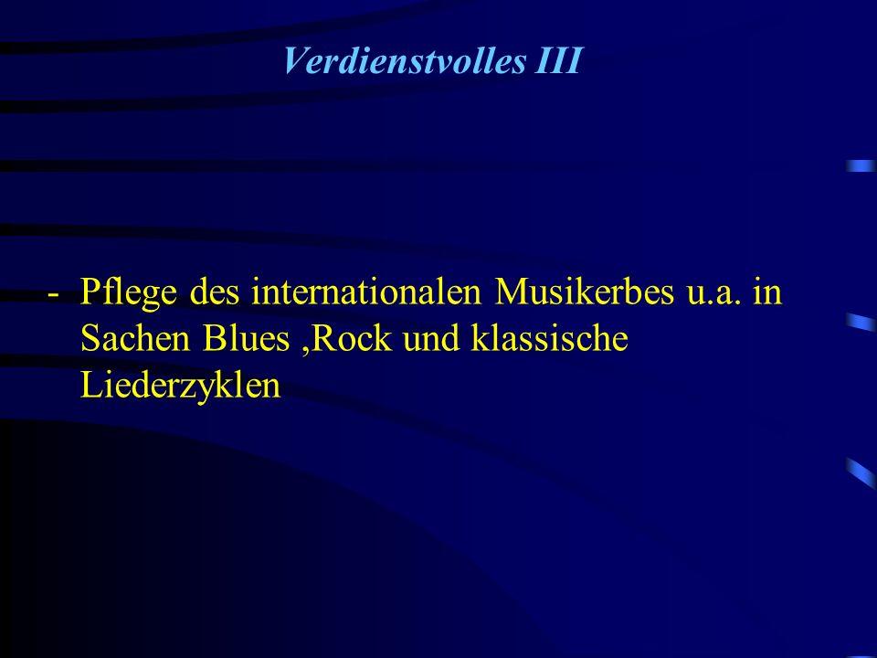 Verdienstvolles III -Pflege des internationalen Musikerbes u.a. in Sachen Blues,Rock und klassische Liederzyklen