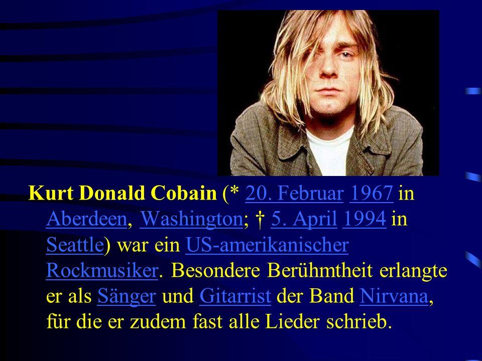 Kurt Donald Cobain (* 20. Februar 1967 in Aberdeen, Washington; 5. April 1994 in Seattle) war ein US-amerikanischer Rockmusiker. Besondere Berühmtheit