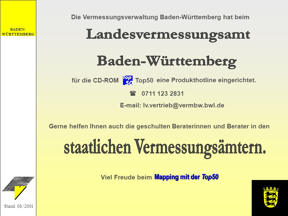 BADEN- WÜRTTEMBERG Stand 08/2001 Die Vermessungsverwaltung Baden-Württemberg hat beim Top50 0711 123 2831 E-mail: lv.vertrieb@vermbw.bwl.de Gerne helf