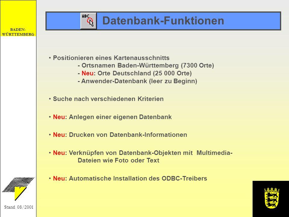 BADEN- WÜRTTEMBERG Stand 08/2001 Datenbank-Funktionen Neu: Verknüpfen von Datenbank-Objekten mit Multimedia- Dateien wie Foto oder Text Neu: Drucken von Datenbank-Informationen Neu: Automatische Installation des ODBC-Treibers Suche nach verschiedenen Kriterien Neu: Anlegen einer eigenen Datenbank Positionieren eines Kartenausschnitts - Ortsnamen Baden-Württemberg (7300 Orte) - Neu: Orte Deutschland (25 000 Orte) - Anwender-Datenbank (leer zu Beginn)
