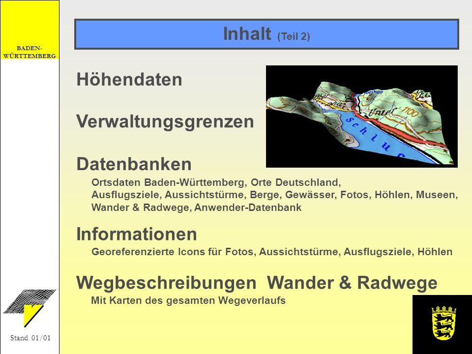 BADEN- WÜRTTEMBERG Stand 01/01 3D-Funktionen Neu: Darstellung eines Kartenausschnitts mit - Schummerung - Höhenrelief - Höhenschichten - oder als perspektivische Ansicht Neu: 3D- (stereoskopische) Betrachtung mit Rot-Grün-Brille Neu: Geländeschnitt mit Linienverfolgung in der Karte, ausdruckbar Anzeige von Koordinaten der aktuellen Cursorposition Neu: Anzeige der Geländehöhe Neu: Drucken von perspektivischen Ansichten Neu: Kopieren in die Zwischenablage von perspektivischen Ansichten