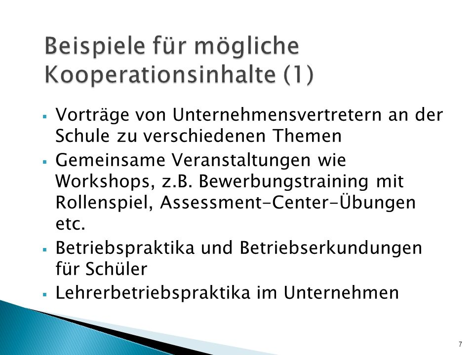 Beispiele für mögliche Kooperationsinhalte (2) Zusammenarbeit/Erfahrungsaustausch zwischen Lehrkräften und Unternehmensvertretern zur Verbesserung des Übergangs von der Schule in die Ausbildung Gemeinsame Konzeption von berufsorientierendem, praxisnahem Unterricht, wirtschaftorientierten Schulprojekten, Planspielen etc.