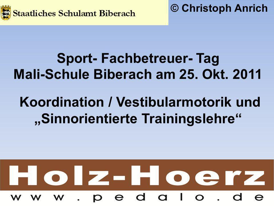 Sport- Fachbetreuer- Tag Mali-Schule Biberach am 25. Okt. 2011 Koordination / Vestibularmotorik und Sinnorientierte Trainingslehre © Christoph Anrich