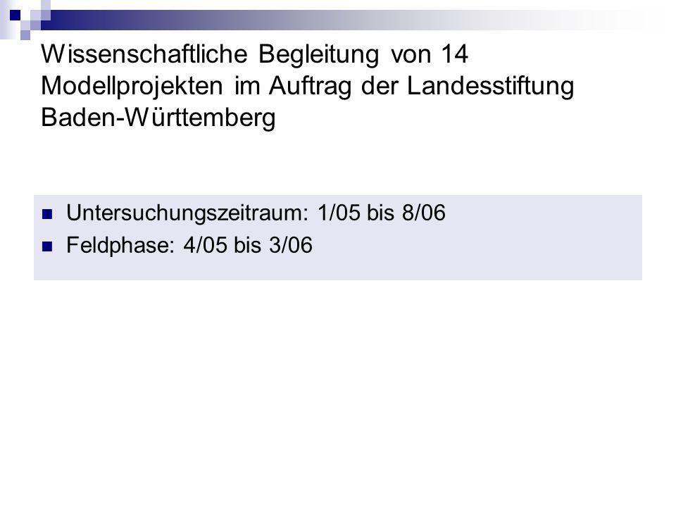 Wissenschaftliche Begleitung von 14 Modellprojekten im Auftrag der Landesstiftung Baden-Württemberg Untersuchungszeitraum: 1/05 bis 8/06 Feldphase: 4/