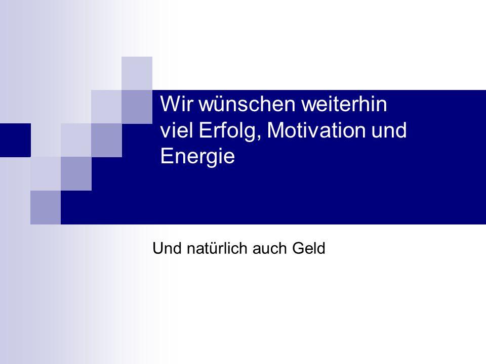 Wir wünschen weiterhin viel Erfolg, Motivation und Energie Und natürlich auch Geld