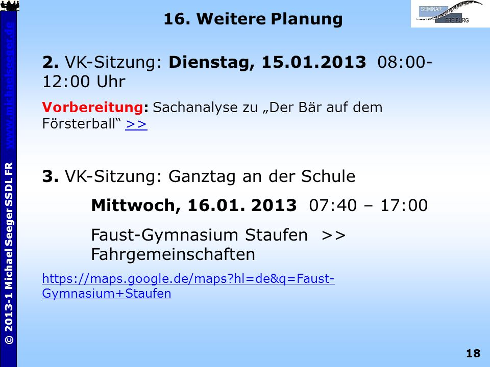 18 © 2013-1 Michael Seeger SSDL FR www.michaelseeger.dewww.michaelseeger.de 16. Weitere Planung 2. VK-Sitzung: Dienstag, 15.01.2013 08:00- 12:00 Uhr V