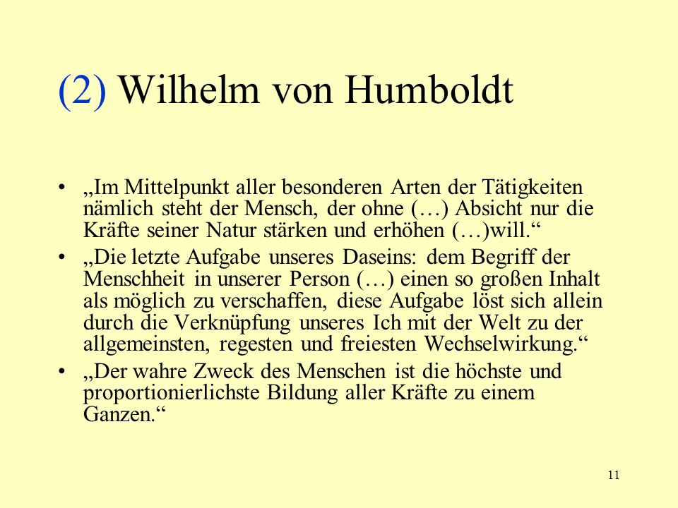 11 (2) Wilhelm von Humboldt Im Mittelpunkt aller besonderen Arten der Tätigkeiten nämlich steht der Mensch, der ohne (…) Absicht nur die Kräfte seiner