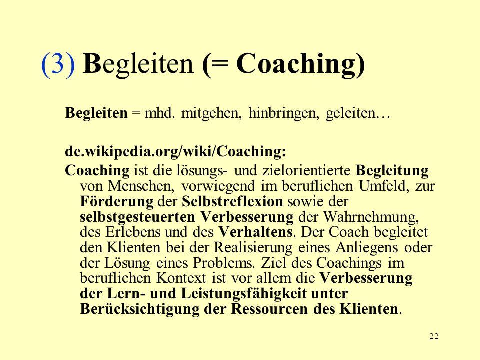 22 (3) Begleiten (= Coaching) Begleiten = mhd. mitgehen, hinbringen, geleiten… de.wikipedia.org/wiki/Coaching: Coaching ist die lösungs- und zielorien