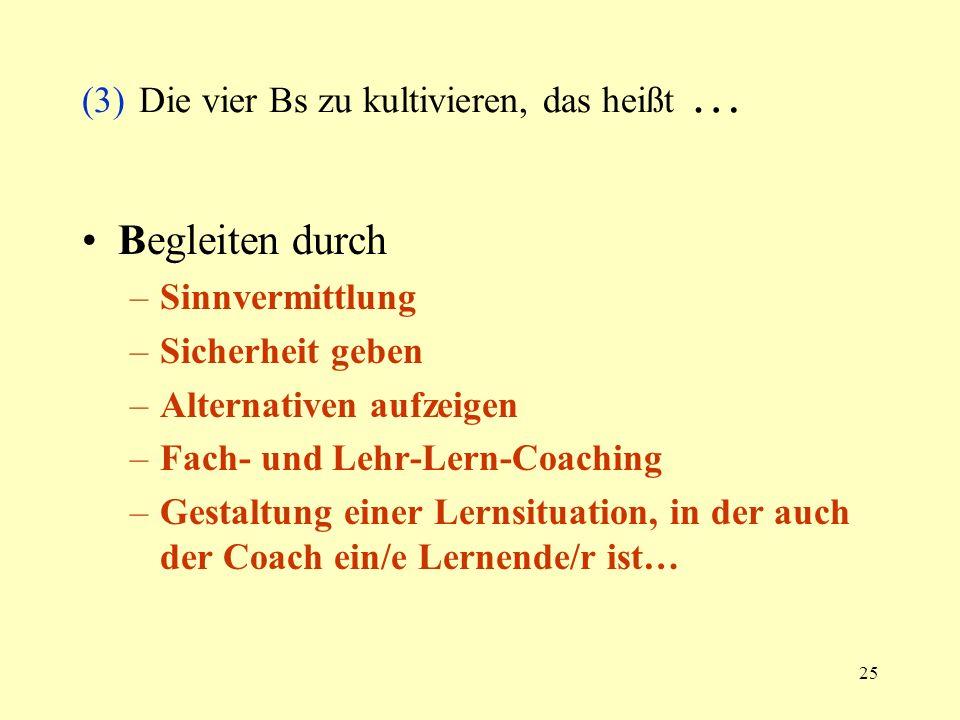 25 (3) Die vier Bs zu kultivieren, das heißt … Begleiten durch –Sinnvermittlung –Sicherheit geben –Alternativen aufzeigen –Fach- und Lehr-Lern-Coachin