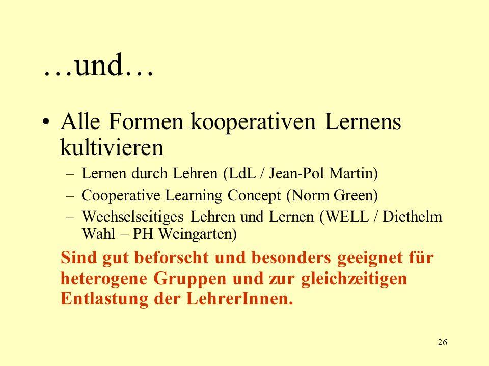 26 …und… Alle Formen kooperativen Lernens kultivieren –Lernen durch Lehren (LdL / Jean-Pol Martin) –Cooperative Learning Concept (Norm Green) –Wechsel