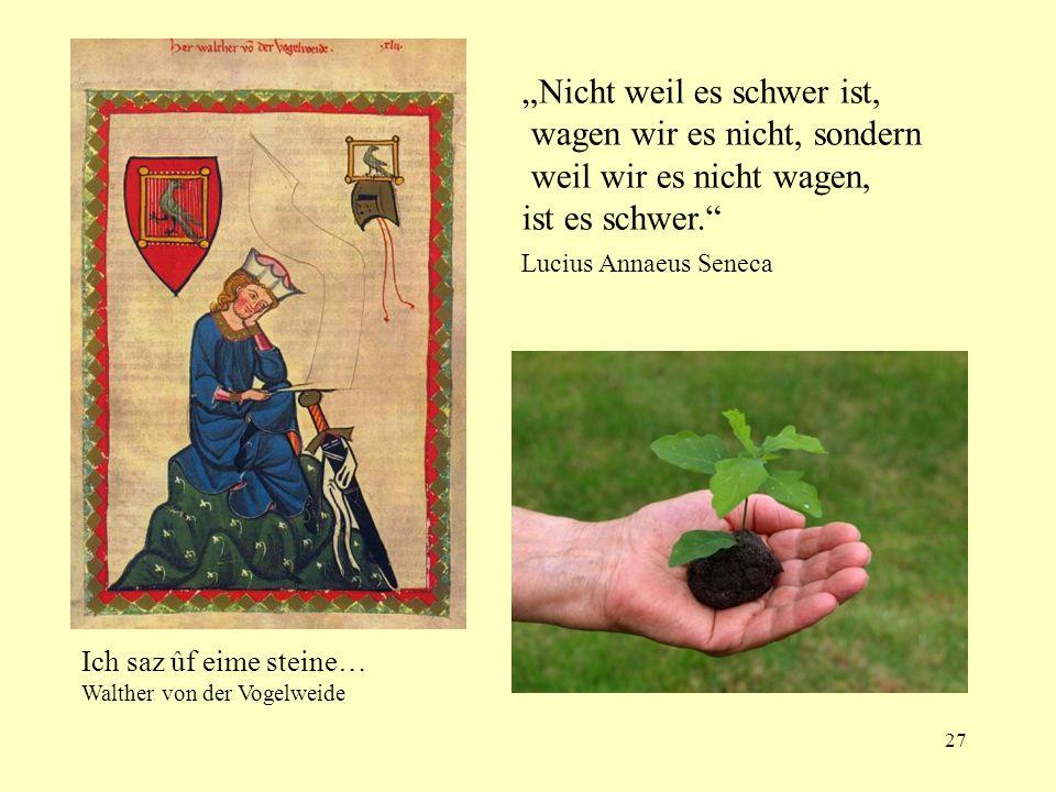 27 ll Ich saz ûf eime steine… Walther von der Vogelweide Nicht weil es schwer ist, wagen wir es nicht, sondern weil wir es nicht wagen, ist es schwer.