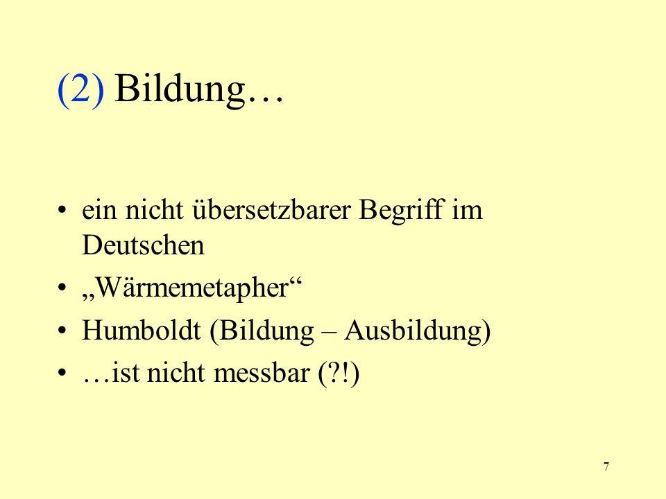 7 (2) Bildung… ein nicht übersetzbarer Begriff im Deutschen Wärmemetapher Humboldt (Bildung – Ausbildung) …ist nicht messbar (?!)
