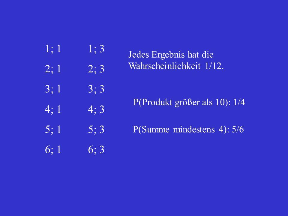 1; 1 2; 1 3; 1 4; 1 5; 1 6; 1 1; 3 2; 3 3; 3 4; 3 5; 3 6; 3 Jedes Ergebnis hat die Wahrscheinlichkeit 1/12. P(Produkt größer als 10): 1/4 P(Summe mind