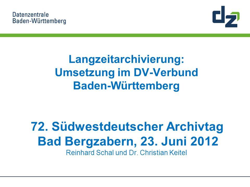 Langzeitarchivierung: Umsetzung im DV-Verbund Baden-Württemberg 72. Südwestdeutscher Archivtag Bad Bergzabern, 23. Juni 2012 Reinhard Schal und Dr. Ch