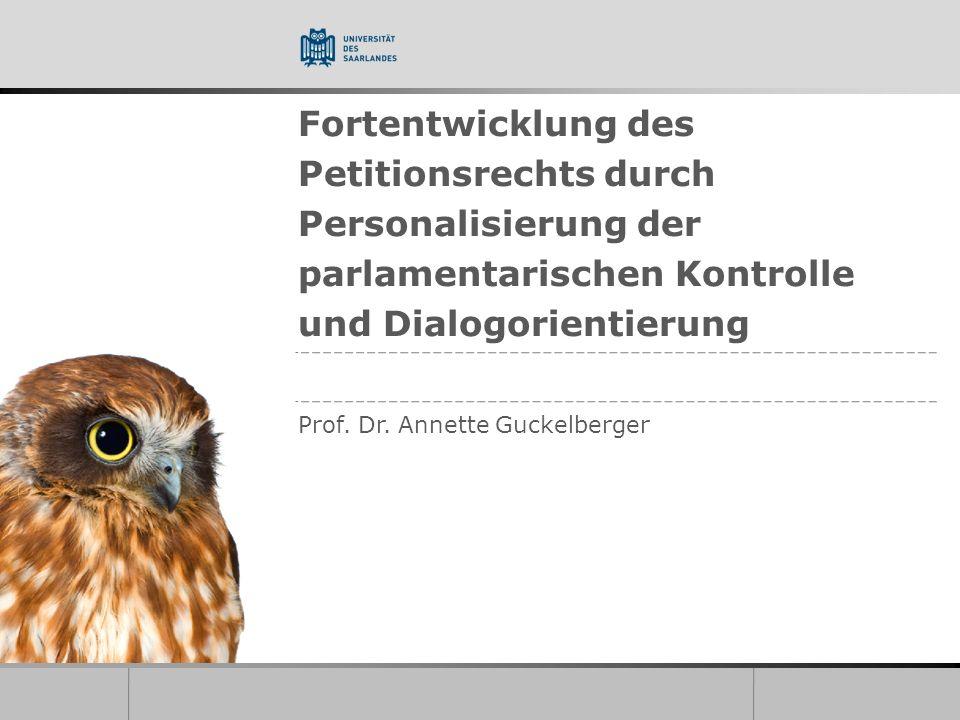 Fortentwicklung des Petitionsrechts durch Personalisierung der parlamentarischen Kontrolle und Dialogorientierung Prof. Dr. Annette Guckelberger