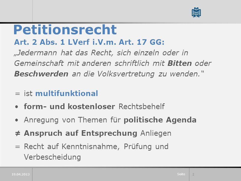 Seite 2 19.04.2013 Petitionsrecht Art. 2 Abs. 1 LVerf i.V.m. Art. 17 GG: Jedermann hat das Recht, sich einzeln oder in Gemeinschaft mit anderen schrif
