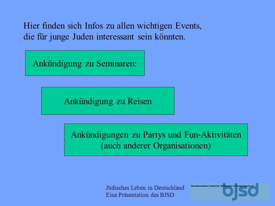 Jüdisches Leben in Deutschland Eine Präsentation des BJSD Ankündigung zu Seminaren: Ankündigung zu Reisen Ankündigungen zu Partys und Fun-Aktivitäten (auch anderer Organisationen) Hier finden sich Infos zu allen wichtigen Events, die für junge Juden interessant sein könnten.
