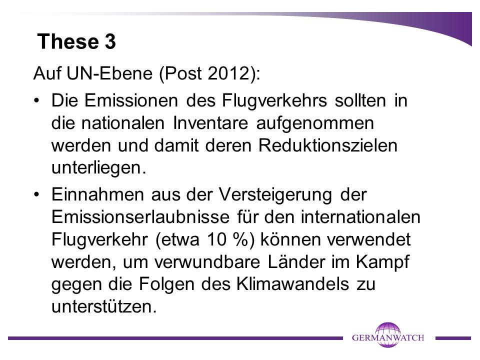 These 3 Auf UN-Ebene (Post 2012): Die Emissionen des Flugverkehrs sollten in die nationalen Inventare aufgenommen werden und damit deren Reduktionszielen unterliegen.
