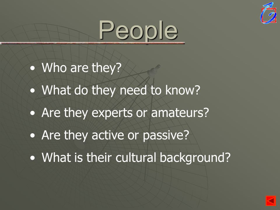 People Who are they? What do they need to know? Are they experts or amateurs? Are they active or passive? What is their cultural background?