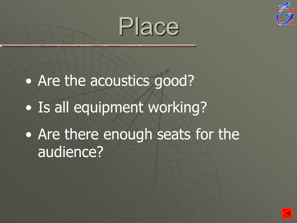 Place Are the acoustics good? Is all equipment working? Are there enough seats for the audience?